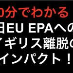 【10分でわかる!!】日EU EPA イギリス離脱のインパクト!