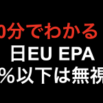 【10分でわかる!!】日EU EPA 10%以下は無視!!
