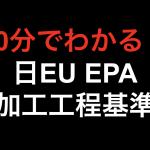【10分でわかる!!】日EU EPA 加工工程基準!