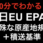 【10分でわかる!!】日EU EPA 特殊な原産地規則と積送基準!