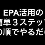 この順でやるだけ!!EPA活用の簡単3ステップ
