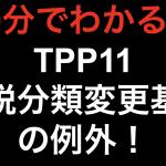 【10分でわかる!!】TPP11 関税分類変更基準の例外!!