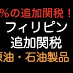 10%の追加関税!フィリピン 原油・石油製品!!