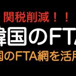 関税削減!!韓国をFTAのバブとして活用しよう!!