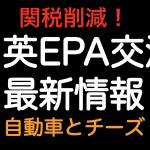 関税削減!!日英EPA交渉 最新情報 自動車とチーズ